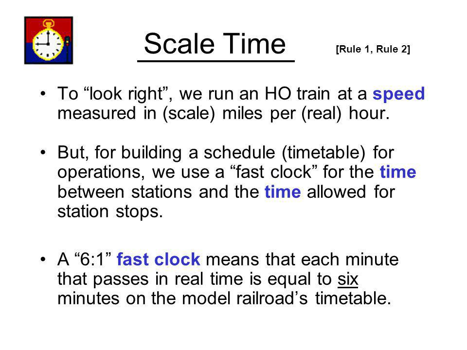 Scale Time [Rule 1, Rule 2] To look right , we run an HO train at a speed measured in (scale) miles per (real) hour.